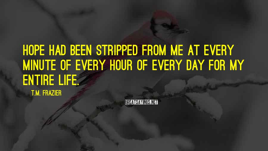 T.M. Frazier Sayings: Hope had been stripped from me at every minute of every hour of every day