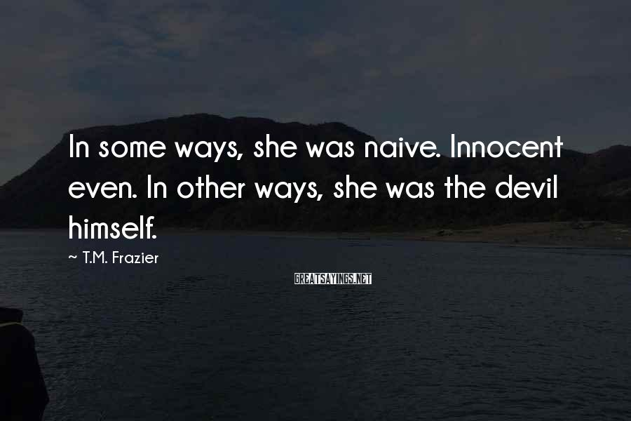 T.M. Frazier Sayings: In some ways, she was naive. Innocent even. In other ways, she was the devil