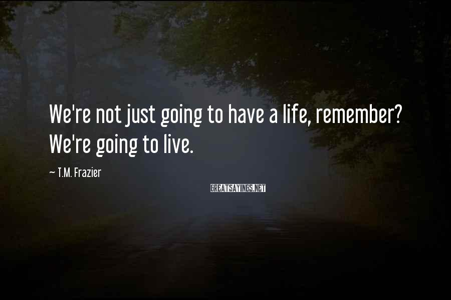 T.M. Frazier Sayings: We're not just going to have a life, remember? We're going to live.