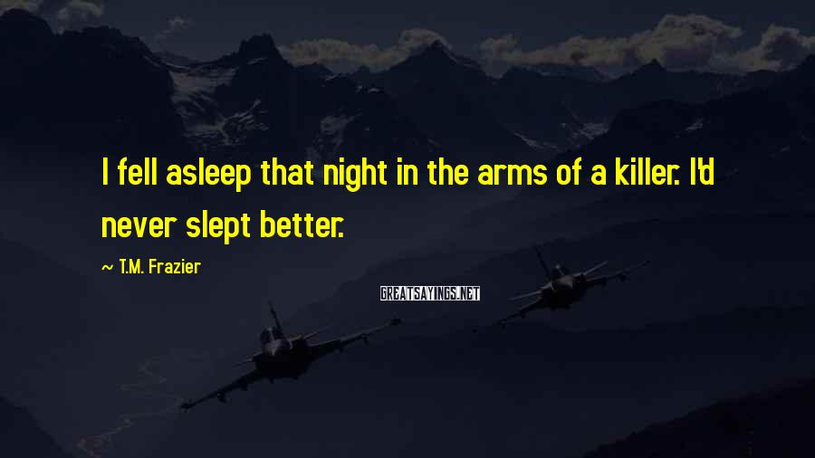 T.M. Frazier Sayings: I fell asleep that night in the arms of a killer. I'd never slept better.