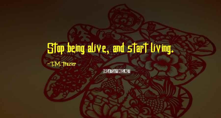 T.M. Frazier Sayings: Stop being alive, and start living.