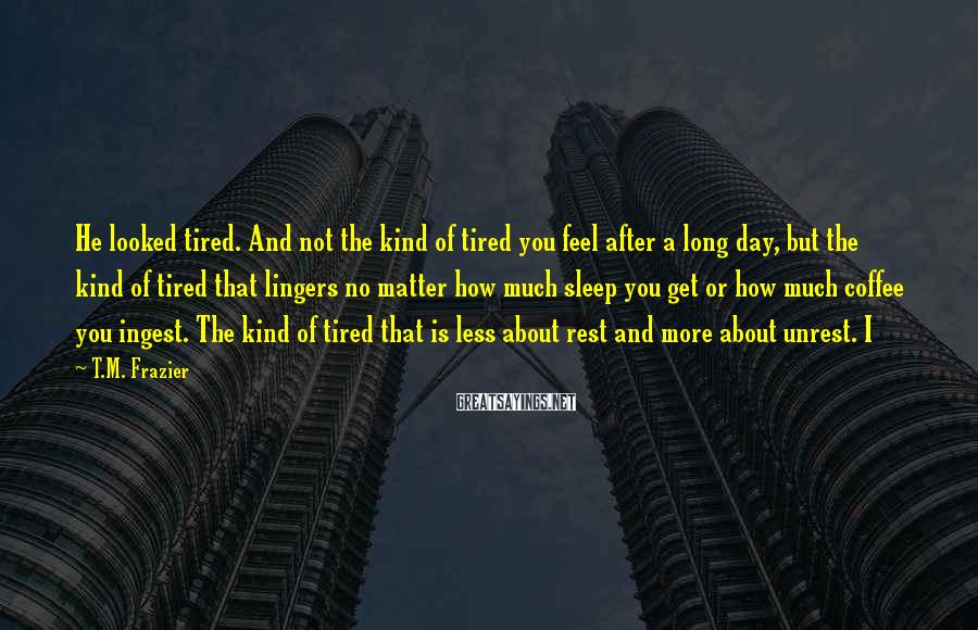 T.M. Frazier Sayings: He looked tired. And not the kind of tired you feel after a long day,