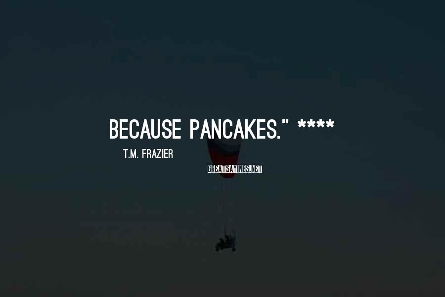 "T.M. Frazier Sayings: Because pancakes."" ****"