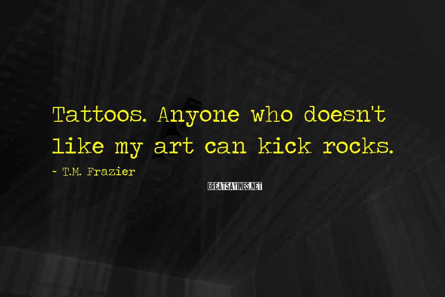 T.M. Frazier Sayings: Tattoos. Anyone who doesn't like my art can kick rocks.