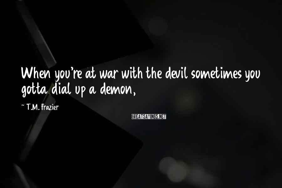 T.M. Frazier Sayings: When you're at war with the devil sometimes you gotta dial up a demon,