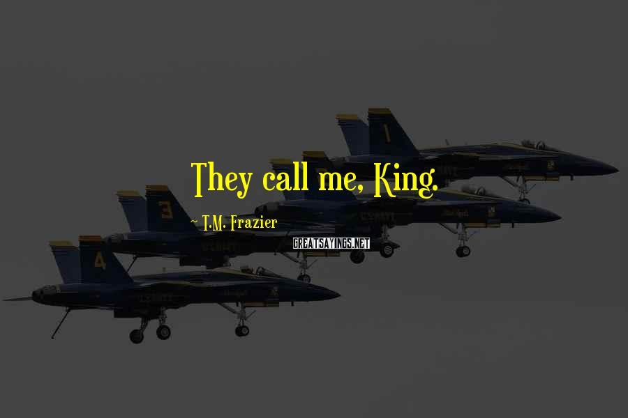 T.M. Frazier Sayings: They call me, King.
