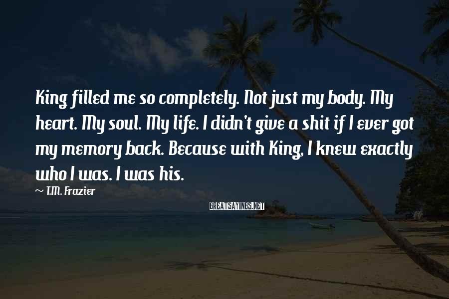 T.M. Frazier Sayings: King filled me so completely. Not just my body. My heart. My soul. My life.