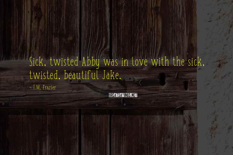 T.M. Frazier Sayings: Sick, twisted Abby was in love with the sick, twisted, beautiful Jake.
