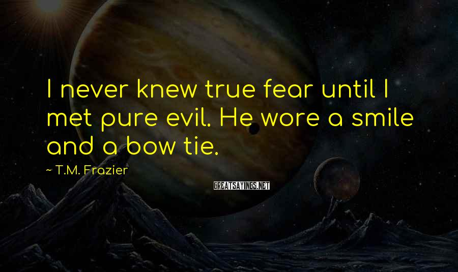 T.M. Frazier Sayings: I never knew true fear until I met pure evil. He wore a smile and