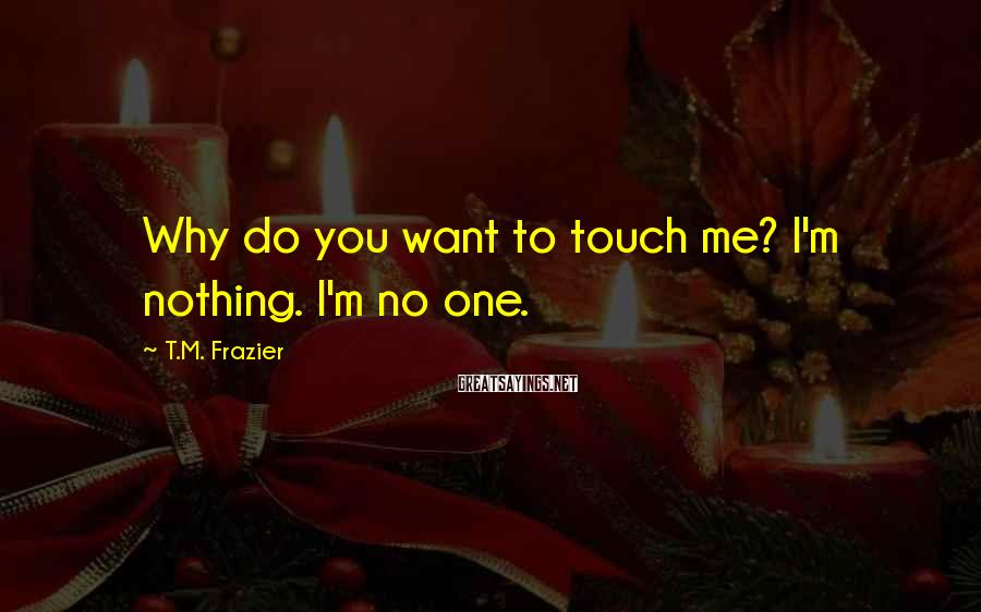 T.M. Frazier Sayings: Why do you want to touch me? I'm nothing. I'm no one.