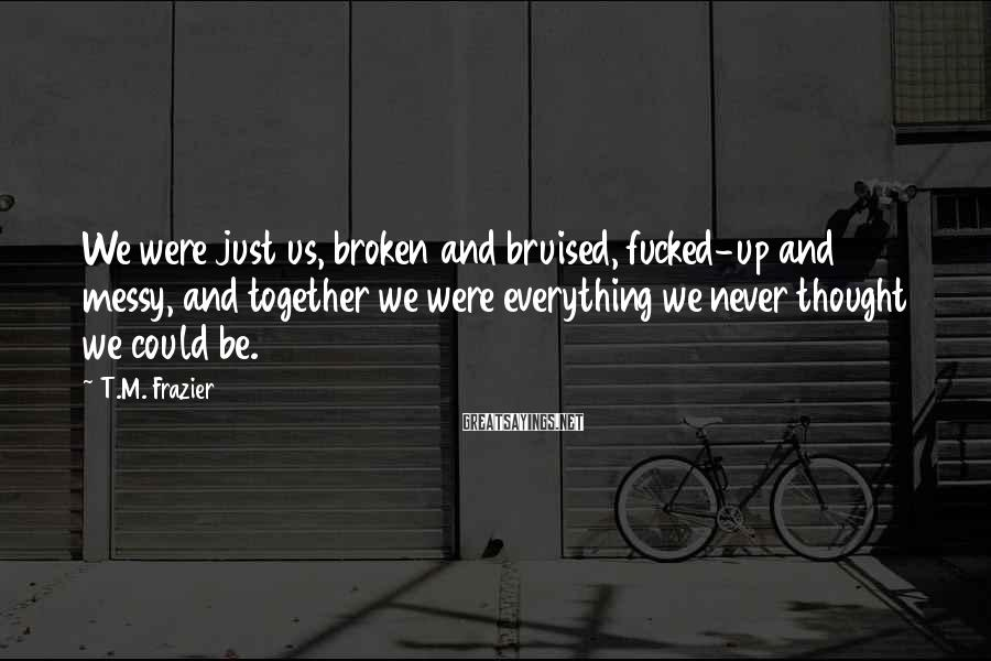 T.M. Frazier Sayings: We were just us, broken and bruised, fucked-up and messy, and together we were everything