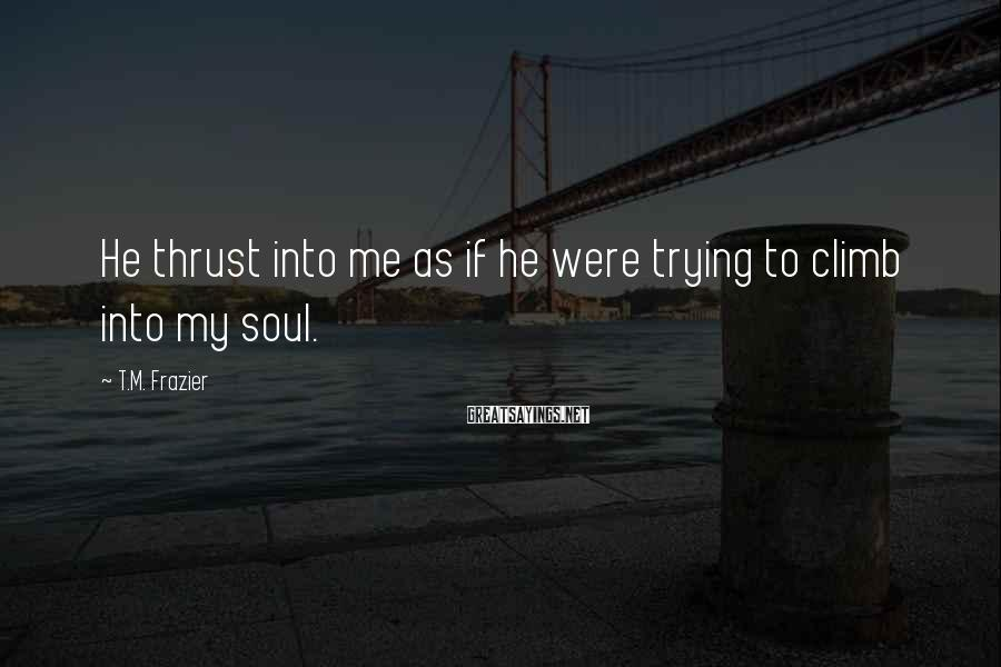 T.M. Frazier Sayings: He thrust into me as if he were trying to climb into my soul.