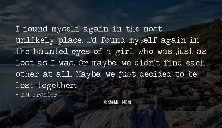 T.M. Frazier Sayings: I found myself again in the most unlikely place. I'd found myself again in the