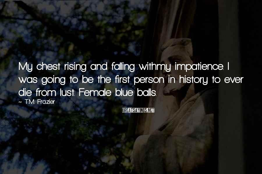 T.M. Frazier Sayings: My chest rising and falling withmy impatience. I was going to be the first person
