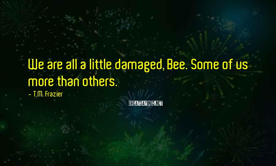 T.M. Frazier Sayings: We are all a little damaged, Bee. Some of us more than others.
