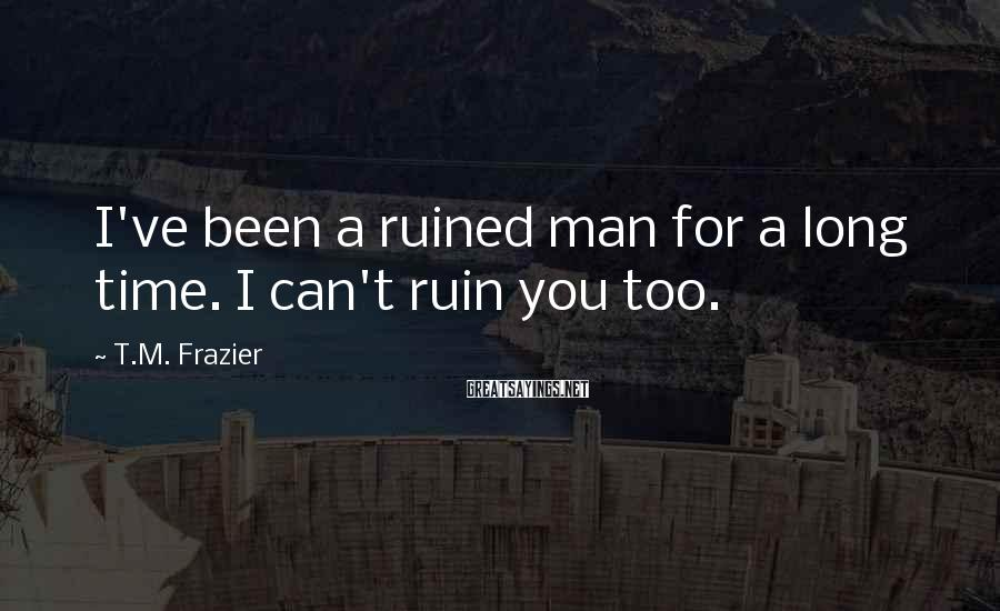 T.M. Frazier Sayings: I've been a ruined man for a long time. I can't ruin you too.