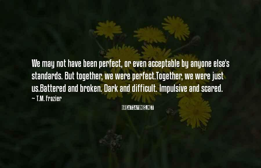 T.M. Frazier Sayings: We may not have been perfect, or even acceptable by anyone else's standards. But together,