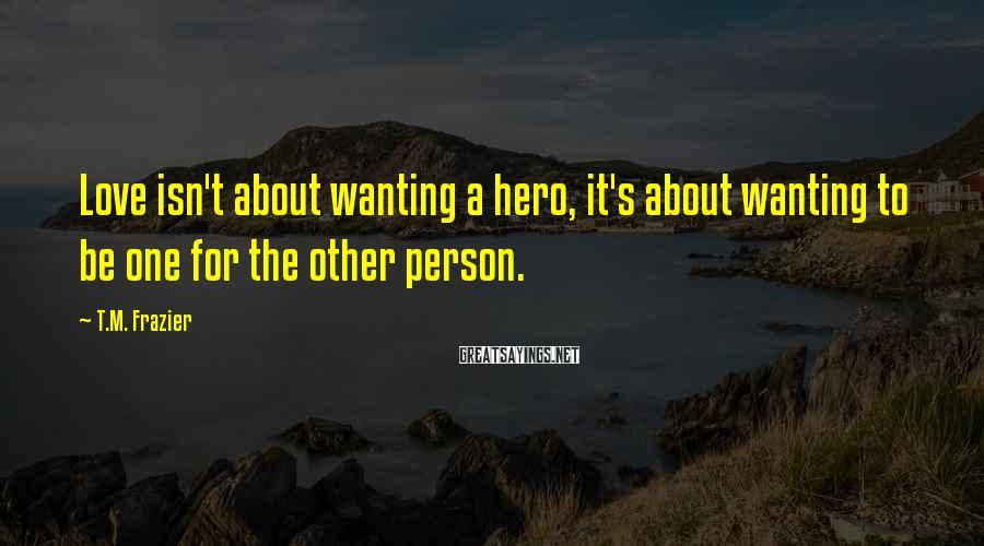 T.M. Frazier Sayings: Love isn't about wanting a hero, it's about wanting to be one for the other