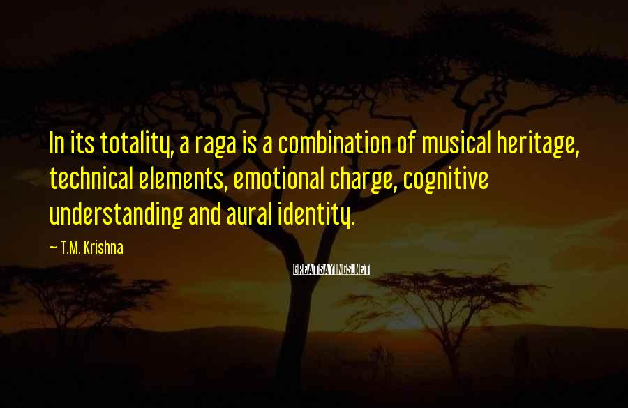 T.M. Krishna Sayings: In its totality, a raga is a combination of musical heritage, technical elements, emotional charge,