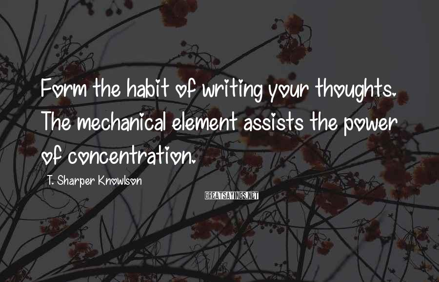 T. Sharper Knowlson Sayings: Form the habit of writing your thoughts. The mechanical element assists the power of concentration.