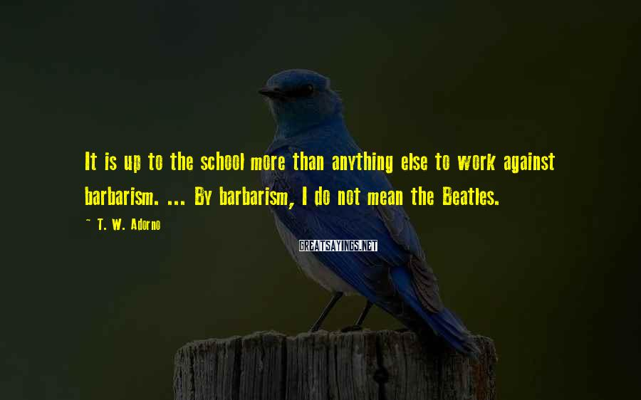 T. W. Adorno Sayings: It is up to the school more than anything else to work against barbarism. ...