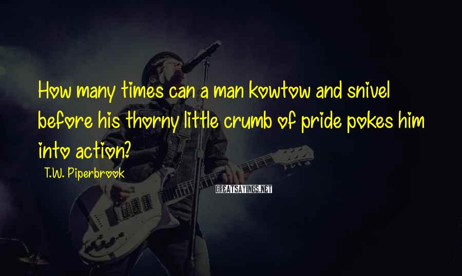 T.W. Piperbrook Sayings: How many times can a man kowtow and snivel before his thorny little crumb of