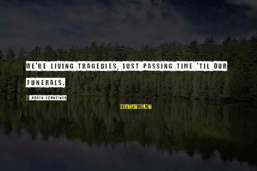 Tabbouleh Sayings By Robyn Schneider: We're living tragedies, just passing time 'til our funerals.