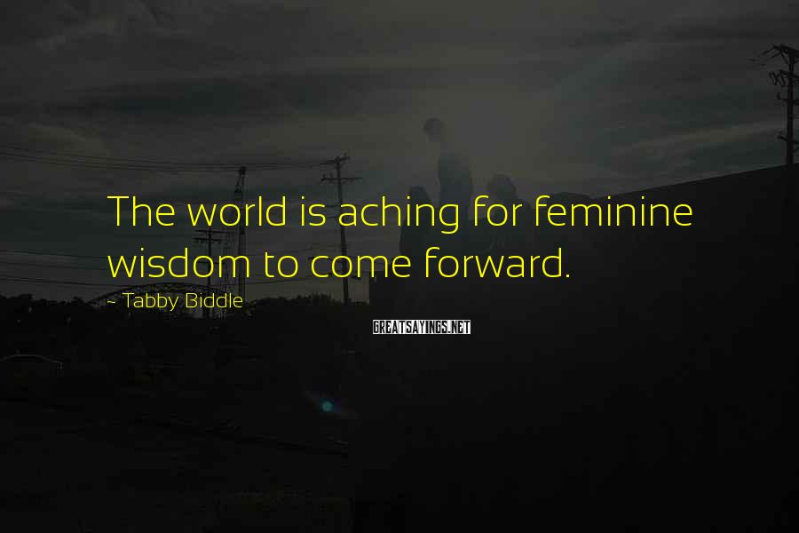 Tabby Biddle Sayings: The world is aching for feminine wisdom to come forward.