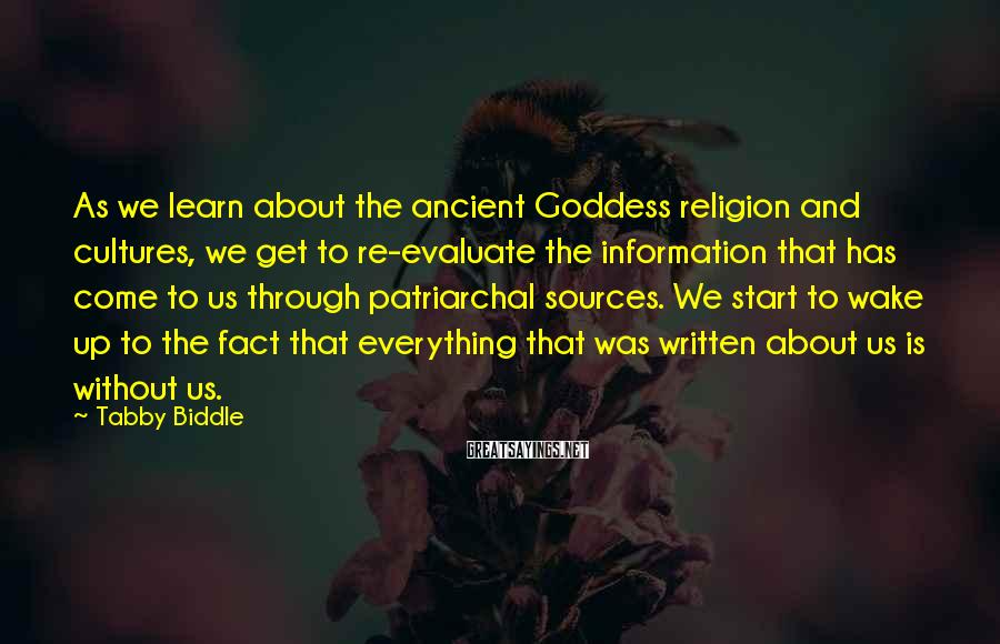 Tabby Biddle Sayings: As we learn about the ancient Goddess religion and cultures, we get to re-evaluate the