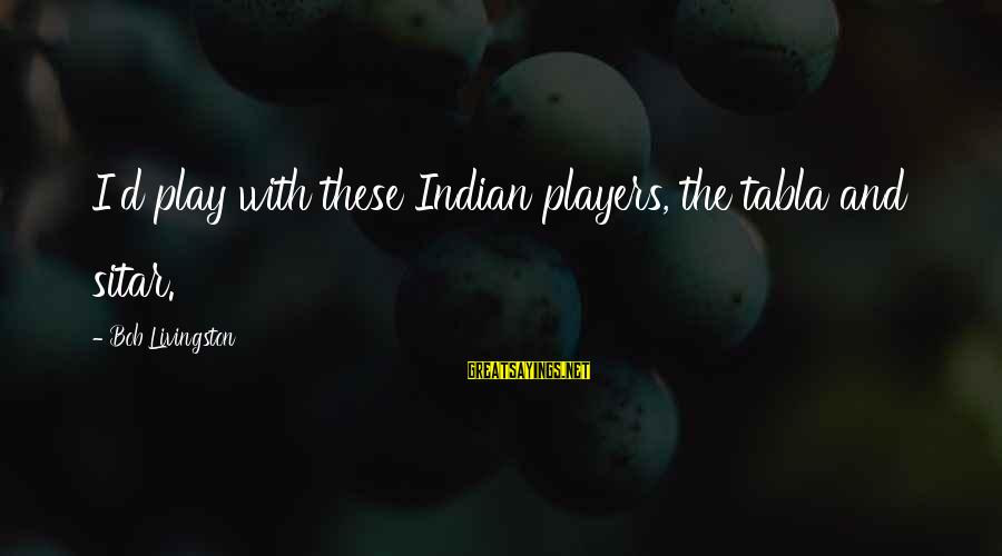 Tabla Sayings By Bob Livingston: I'd play with these Indian players, the tabla and sitar.