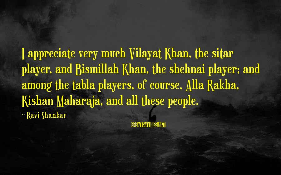 Tabla Sayings By Ravi Shankar: I appreciate very much Vilayat Khan, the sitar player, and Bismillah Khan, the shehnai player;