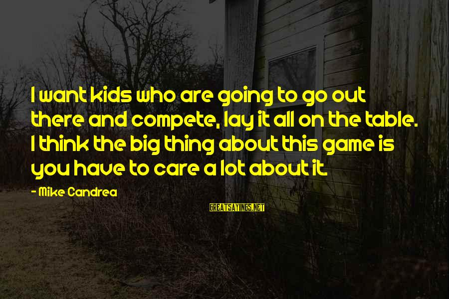Table Games Sayings By Mike Candrea: I want kids who are going to go out there and compete, lay it all