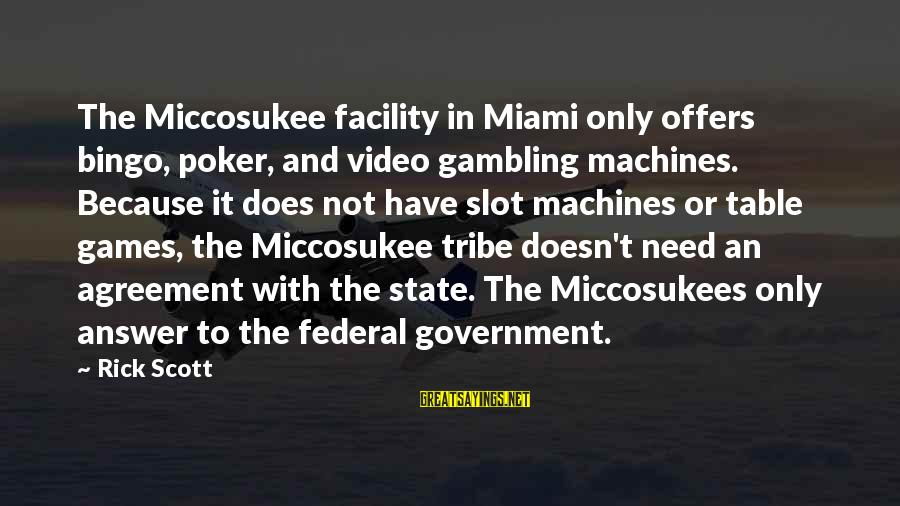 Table Games Sayings By Rick Scott: The Miccosukee facility in Miami only offers bingo, poker, and video gambling machines. Because it