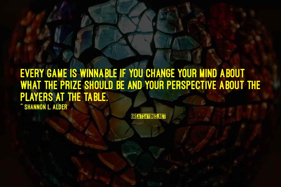 Table Games Sayings By Shannon L. Alder: Every game is winnable if you change your mind about what the prize should be