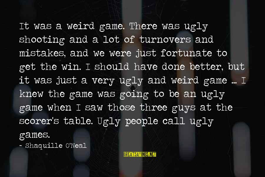 Table Games Sayings By Shaquille O'Neal: It was a weird game. There was ugly shooting and a lot of turnovers and