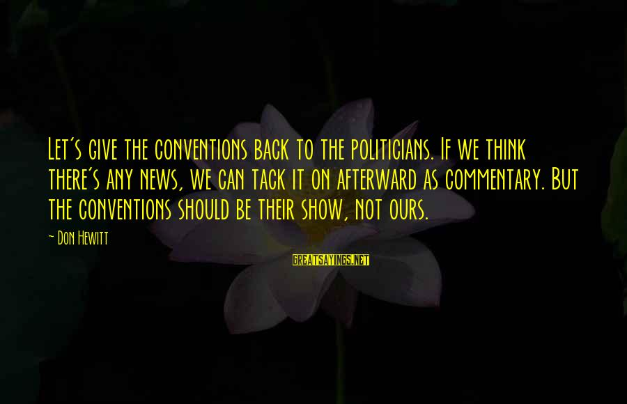 Tack Sayings By Don Hewitt: Let's give the conventions back to the politicians. If we think there's any news, we