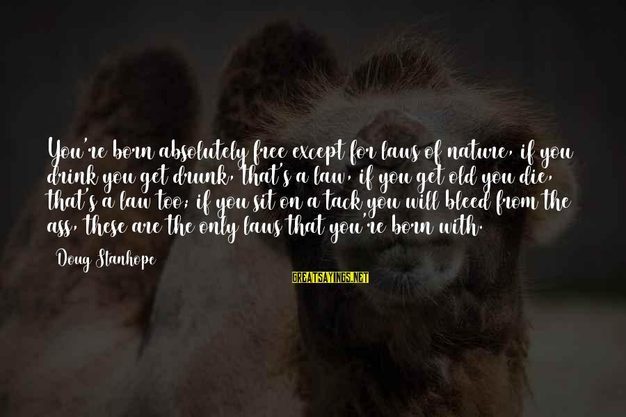 Tack Sayings By Doug Stanhope: You're born absolutely free except for laws of nature, if you drink you get drunk,