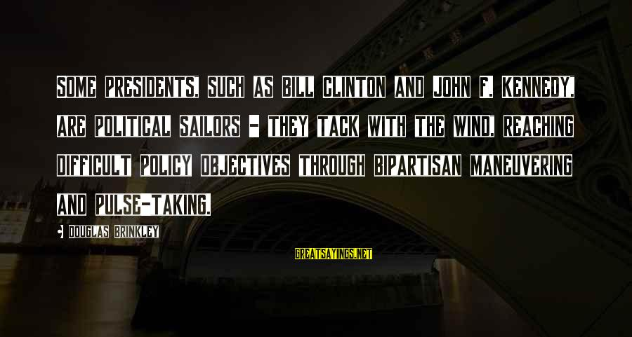 Tack Sayings By Douglas Brinkley: Some presidents, such as Bill Clinton and John F. Kennedy, are political sailors - they