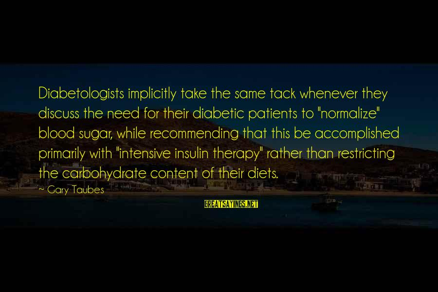 Tack Sayings By Gary Taubes: Diabetologists implicitly take the same tack whenever they discuss the need for their diabetic patients