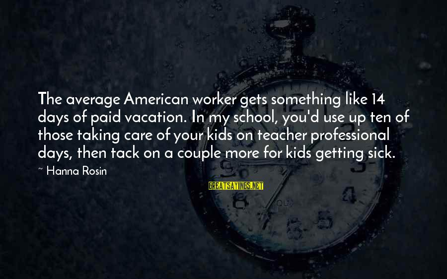 Tack Sayings By Hanna Rosin: The average American worker gets something like 14 days of paid vacation. In my school,