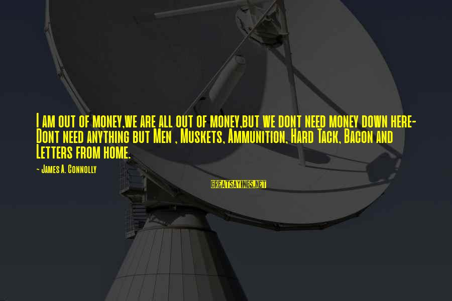 Tack Sayings By James A. Connolly: I am out of money,we are all out of money,but we dont need money down