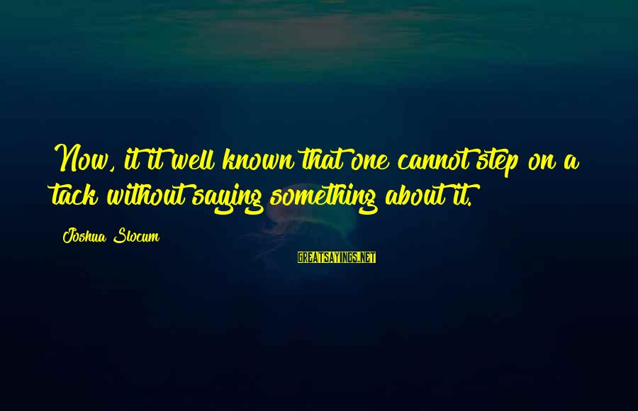 Tack Sayings By Joshua Slocum: Now, it it well known that one cannot step on a tack without saying something