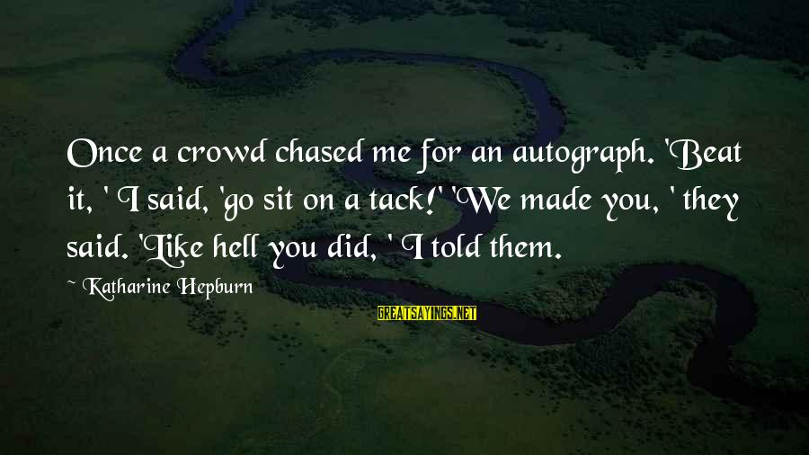 Tack Sayings By Katharine Hepburn: Once a crowd chased me for an autograph. 'Beat it, ' I said, 'go sit