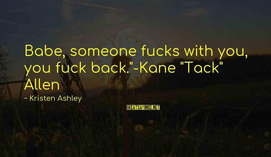 """Tack Sayings By Kristen Ashley: Babe, someone fucks with you, you fuck back.""""-Kane """"Tack"""" Allen"""
