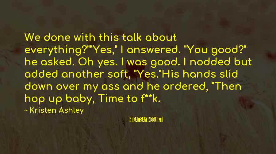 """Tack Sayings By Kristen Ashley: We done with this talk about everything?""""""""Yes,"""" I answered. """"You good?"""" he asked. Oh yes."""