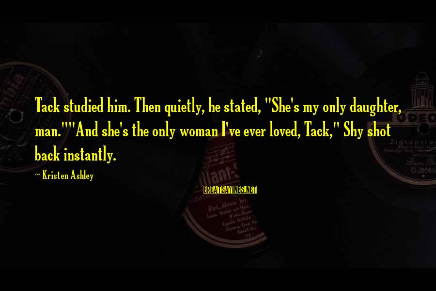 """Tack Sayings By Kristen Ashley: Tack studied him. Then quietly, he stated, """"She's my only daughter, man.""""""""And she's the only"""