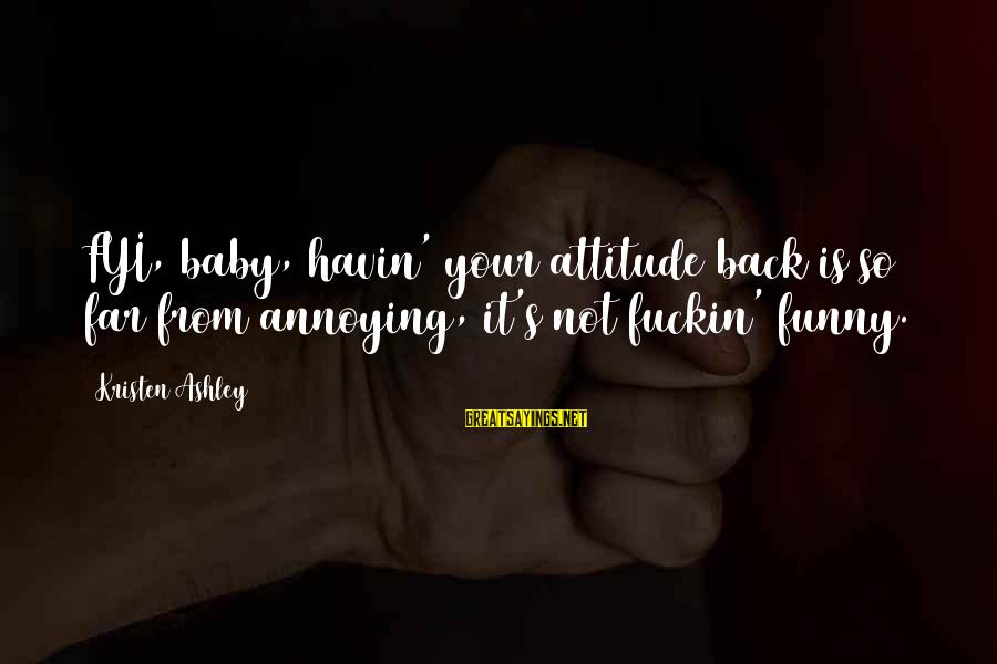 Tack Sayings By Kristen Ashley: FYI, baby, havin' your attitude back is so far from annoying, it's not fuckin' funny.
