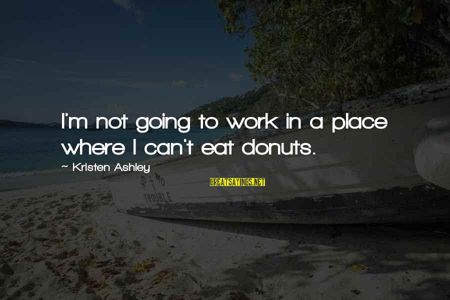 Tack Sayings By Kristen Ashley: I'm not going to work in a place where I can't eat donuts.