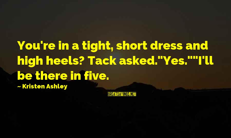 """Tack Sayings By Kristen Ashley: You're in a tight, short dress and high heels? Tack asked.""""Yes.""""""""I'll be there in five."""