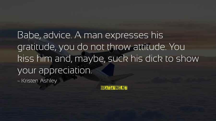 Tack Sayings By Kristen Ashley: Babe, advice. A man expresses his gratitude, you do not throw attitude. You kiss him